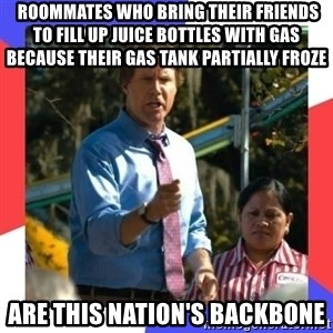 Cam Brady Backbone -  Roommates who bring their friends to fill up juice bottles with gas because their gas tank partially froze are this nation's backbone