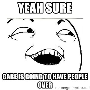 Yeah....Sure - YEAH SURE GABE IS GOING TO HAVE PEOPLE OVER