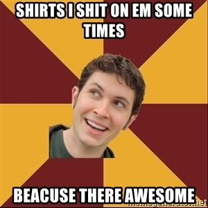 Toby Turner Meme - shirts i shit on em some times beacuse there awesome