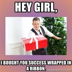 Michael Buble - hey girl, I bought you success wrapped in a ribbon.