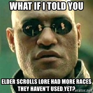 what if i told you matri - What if I told you Elder Scrolls lore had more races they haven't used yet?