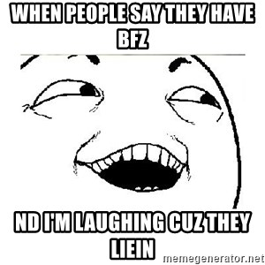 Yeah....Sure - WHEN PEOPLE SAY THEY HAVE BFZ ND I'M LAUGHING CUZ THEY LIEIN