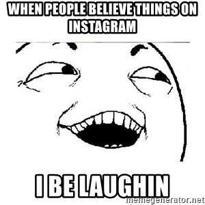 Yeah....Sure - WHEN PEOPLE BELIEVE THINGS ON INSTAGRAM  I BE LAUGHIN
