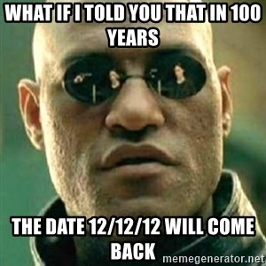 what if i told you matri - What if I told you thAt in 100 years The date 12/12/12 will come back