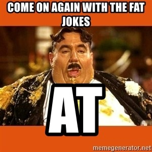 Fat Guy - COME ON AGAIN WITH THE FAT JOKES AT