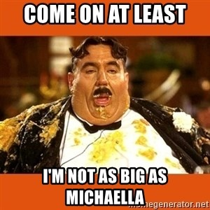 Fat Guy - COME ON AT LEAST  I'M NOT AS BIG AS MICHAELLA