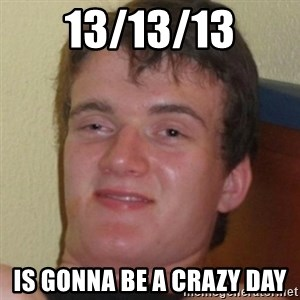 Stoner Guy - 13/13/13 is gonna be a crazy day