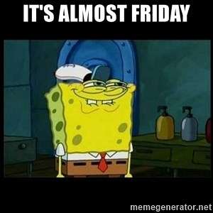 Don't you, Squidward? - IT'S ALMOST FRIDAY