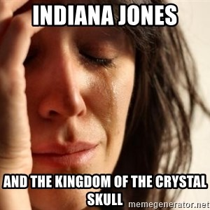 First World Problems - Indiana Jones and the kingdom of the crystal skull