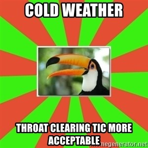 Tourette's Toucan - cold weather throat clearing tic more acceptable