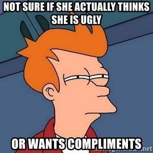 Futurama Fry - Not sure if she actually thinks she is ugly or wants compliments