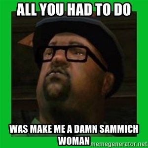 Big Smoke - ALL YOU HAD TO DO WAS MAKE ME A DAMN sammich woman