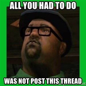 Big Smoke - all you had to do was not post this thread