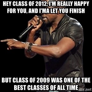 Kanye West - Hey class of 2012, I'm really happy for you, and I'ma let you finish But class of 2009 was one of the best classes of all time