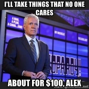 Alex Trebek - I'll take things that NO ONE CARES About for $100, Alex