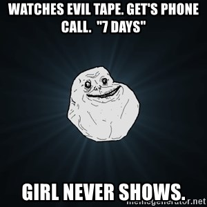"""Forever Alone - Watches evil tape. Get's phone call.  """"7 Days"""" Girl never shows."""