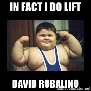 Fat kid - in fact i do lift  David RobalinO