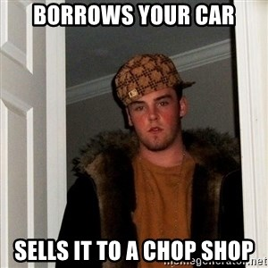 Scumbag Steve - borrows your car sells it to a chop shop