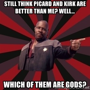 The Sisko - Still think picard and kirk are better than me? well... Which of them are gods?