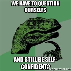 Philosoraptor - We have to question ourselfs and still be self-confident?