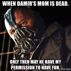 Only then you have my permission to die - when damir's mom is dead. only then may he have my permission to have fun.