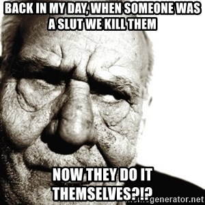 Back In My Day - BACK IN MY DAY, WHEN SOMEONE WAS A SLUT WE KILL THEM NOW THEY DO IT THEMSELVES?!?