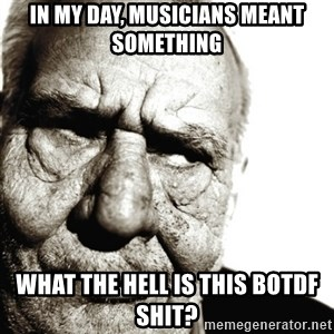 Back In My Day - IN MY DAY, MUSICIANS MEANT SOMETHING WHAT THE HELL IS THIS BOTDF SHIT?