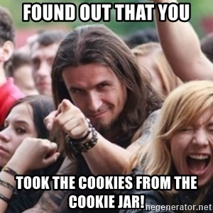 Ridiculously Photogenic Metalhead - Found out that you TOOK THE COOKIES FROM THE COOKIE JAR!