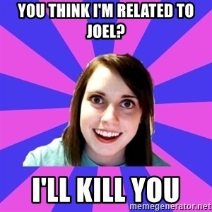 over attached girlfriend - YOU THINK I'M RELATED TO JOEL? I'LL KILL YOU