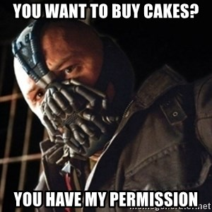 Only then you have my permission to die - you want to buy cakes? you have my permission