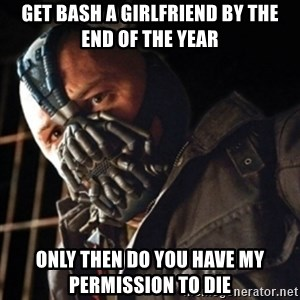 Only then you have my permission to die - GET BASH A GIRLFRIEND BY THE END OF THE YEAR ONLY THEN DO YOU HAVE MY PERMISSION TO DIE