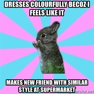 yAy FoR LifE BunNy - dresses colourfully becoz i feels like it  makes new friend with similar style at supermarket