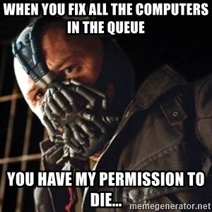 Only then you have my permission to die - When you fix all the computers in the queue you have my permission to die...
