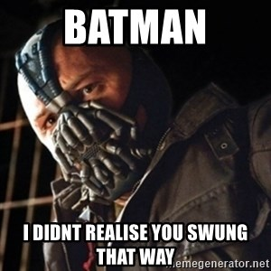 Only then you have my permission to die - Batman  i didnt realise you swung that way
