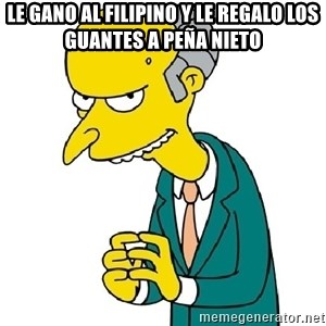 Mr Burns meme - Le gano al filipino y le regalo los guantes a peña nieto