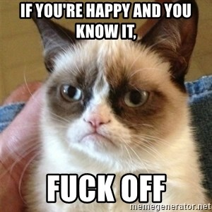 Grumpy Cat  - if you're happy and you know it, fuck off