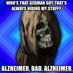 Scytheman - WHO'S THAT GERMAN GUY THAT'S ALWAYS HIDING MY STUFF? ALZHEIMER, DAD, ALZHEIMER