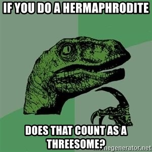 Raptor - IF YOU DO A HERMAPHRODITE DOES THAT COUNT AS A THREESOME?