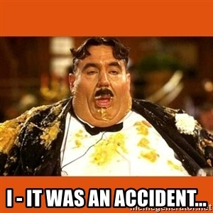 Fat Guy - I - IT WAS AN ACCIDENT...