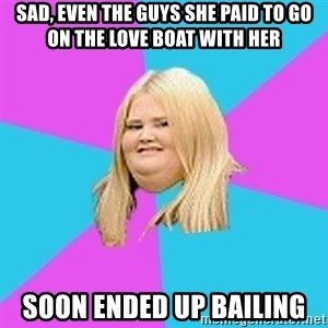 Fat Girl - sad, even the guys she paid to go on the love boat with her soon ended up bailing