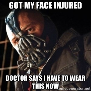Only then you have my permission to die - GOT MY FACE INJURED DOCTOR SAYS I HAVE TO WEAR THIS NOW