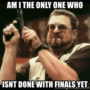 am i the only one around here - Am i the only one who isnt done with finals yet