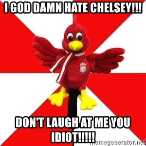 Liverpool Problems - I GOD DAMN HATE CHELSEY!!! DON'T LAUGH AT ME YOU IDIOT!!!!!