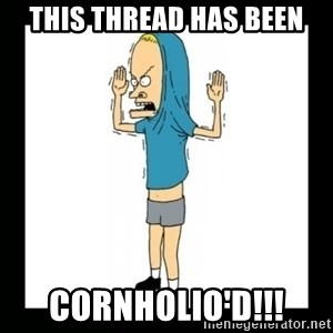 Cornholio - This thread has been CORNHOLIO'D!!!