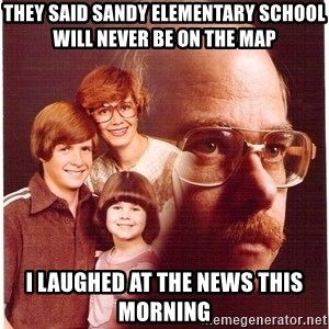 Vengeance Dad - they said sandy elementary school will never be on the map i laughed at the news this morning