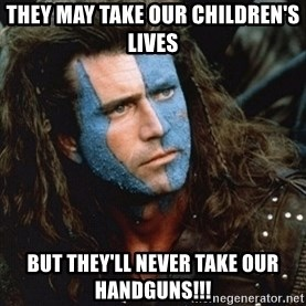 Braveheart - they may take our children's lives but they'll never take our handguns!!!