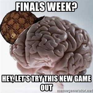 Scumbag Brain - FINALS WEEK? HEY, LET'S TRY THIS NEW GAME out