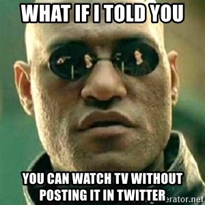 what if i told you matri - WHAT IF I TOLD YOU YOU CAN WATCH TV WITHOUT POSTING IT IN TWITTER