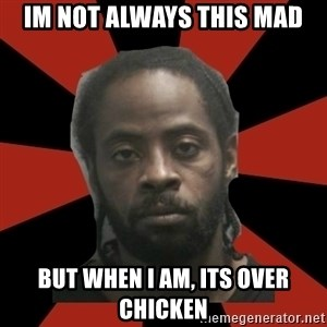 Things Black Guys Never Say - IM NOT ALWAYS THIS MAD BUT WHEN I AM, ITS OVER CHICKEN