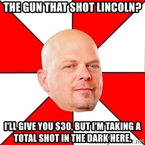 Pawn Stars - The gun that shot lincoln? I'll give you $30, but I'm taking a total shot in the dark here.